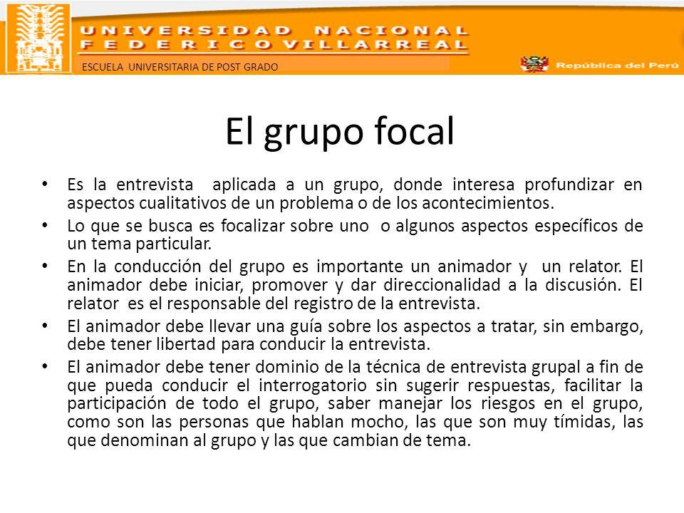 ESCUELA UNIVERSITARIA DE POST GRADO El grupo focal Es la entrevista aplicada a un grupo, donde interesa profundizar en aspectos cualitativos de un pro