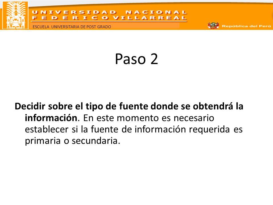 ESCUELA UNIVERSITARIA DE POST GRADO Paso 2 Decidir sobre el tipo de fuente donde se obtendrá la información. En este momento es necesario establecer s
