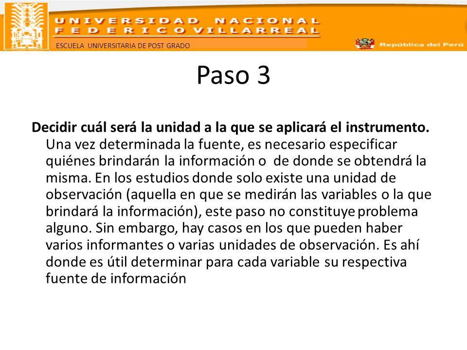 ESCUELA UNIVERSITARIA DE POST GRADO Paso 3 Decidir cuál será la unidad a la que se aplicará el instrumento. Una vez determinada la fuente, es necesari