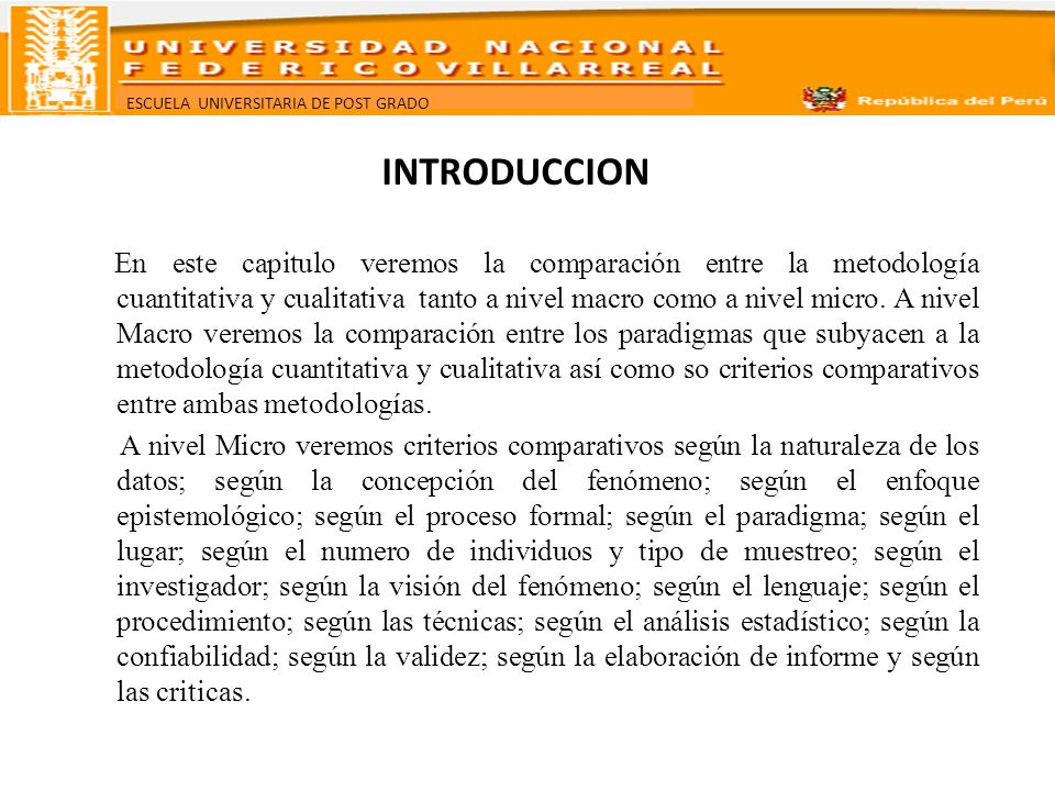 ESCUELA UNIVERSITARIA DE POST GRADO INTRODUCCION En este capitulo veremos la comparación entre la metodología cuantitativa y cualitativa tanto a nivel