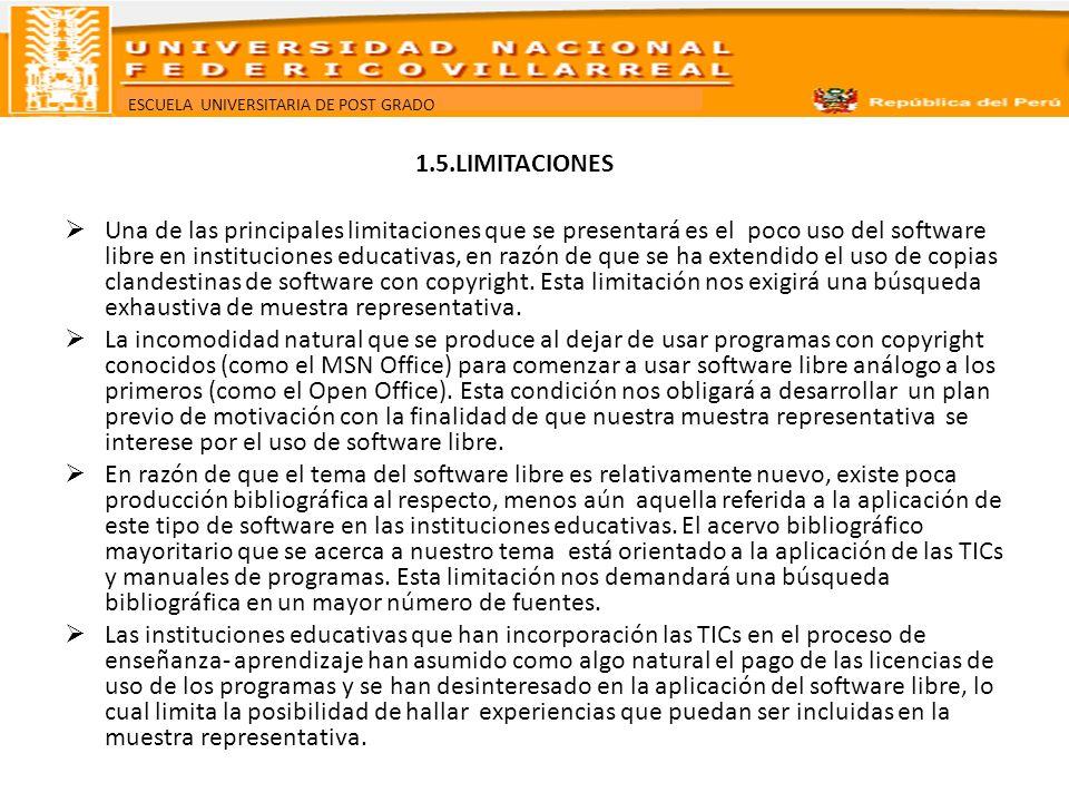 ESCUELA UNIVERSITARIA DE POST GRADO 1.5.LIMITACIONES Una de las principales limitaciones que se presentará es el poco uso del software libre en instit