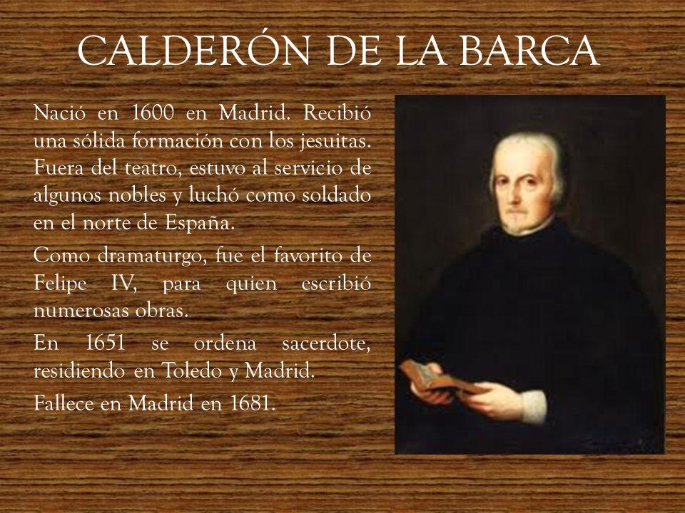 CALDERÓN DE LA BARCA Nació en 1600 en Madrid. Recibió una sólida formación con los jesuitas. Fuera del teatro, estuvo al servicio de algunos nobles y