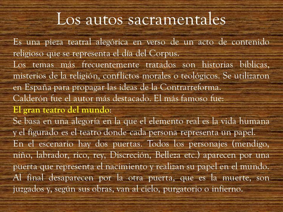 Los autos sacramentales Es una pieza teatral alegórica en verso de un acto de contenido religioso que se representa el día del Corpus. Los temas más f