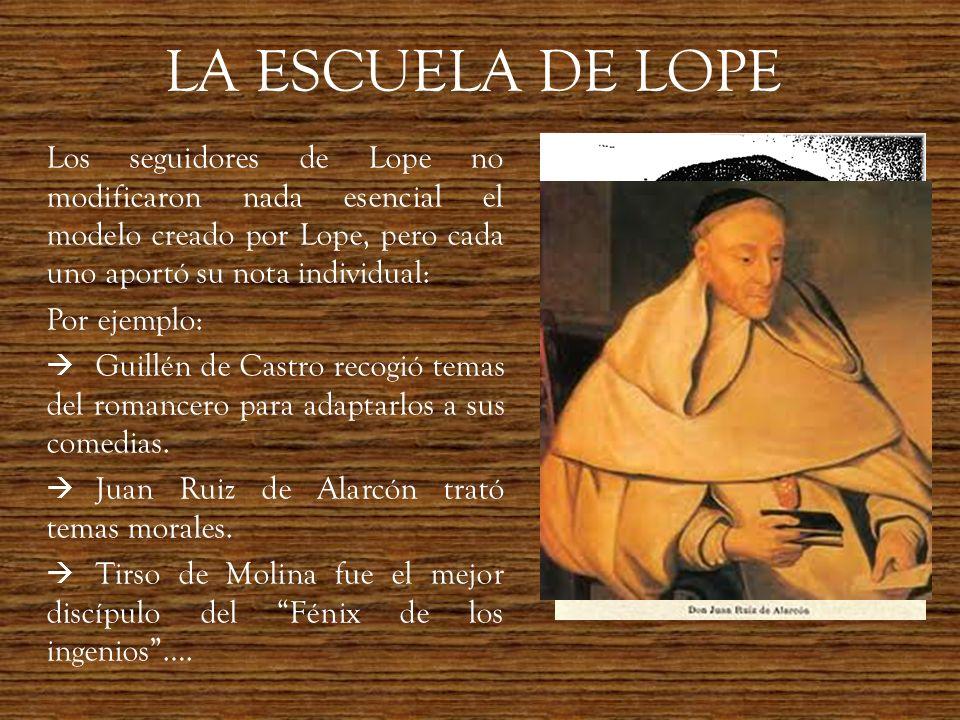 LA ESCUELA DE LOPE Los seguidores de Lope no modificaron nada esencial el modelo creado por Lope, pero cada uno aportó su nota individual: Por ejemplo