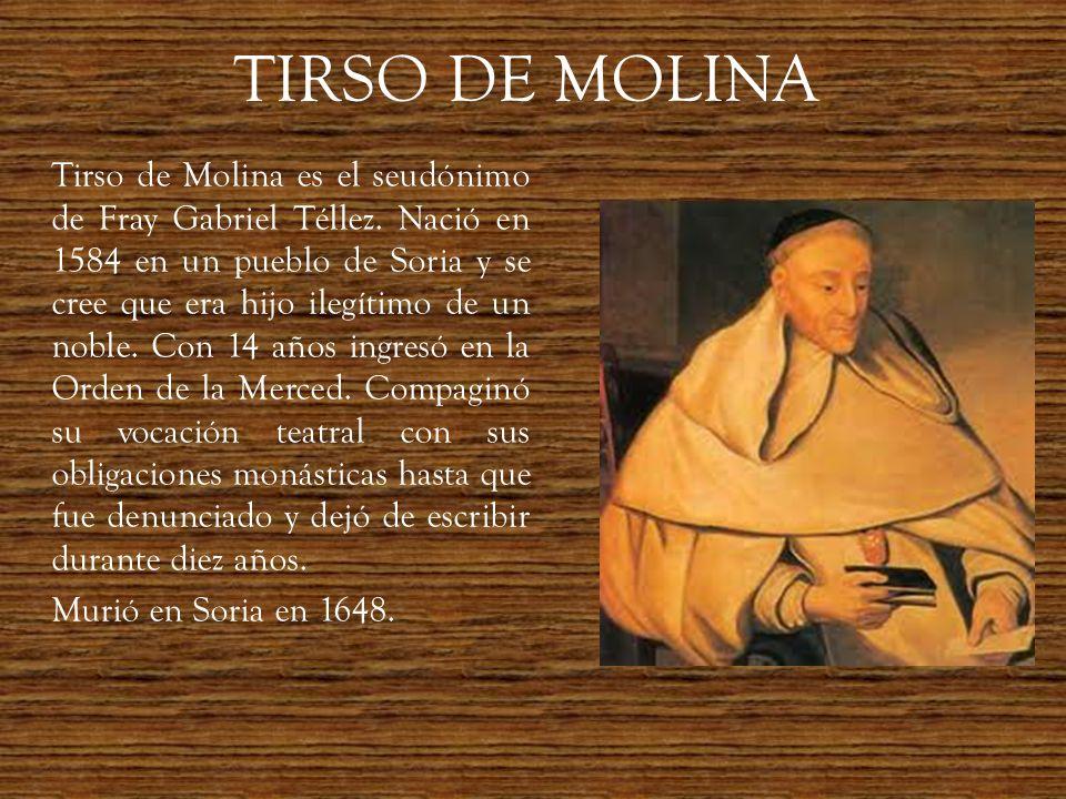 TIRSO DE MOLINA Tirso de Molina es el seudónimo de Fray Gabriel Téllez. Nació en 1584 en un pueblo de Soria y se cree que era hijo ilegítimo de un nob
