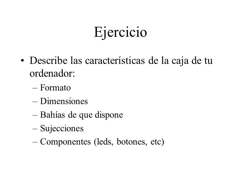 Ejercicio Describe las características de la caja de tu ordenador: –Formato –Dimensiones –Bahías de que dispone –Sujecciones –Componentes (leds, boton