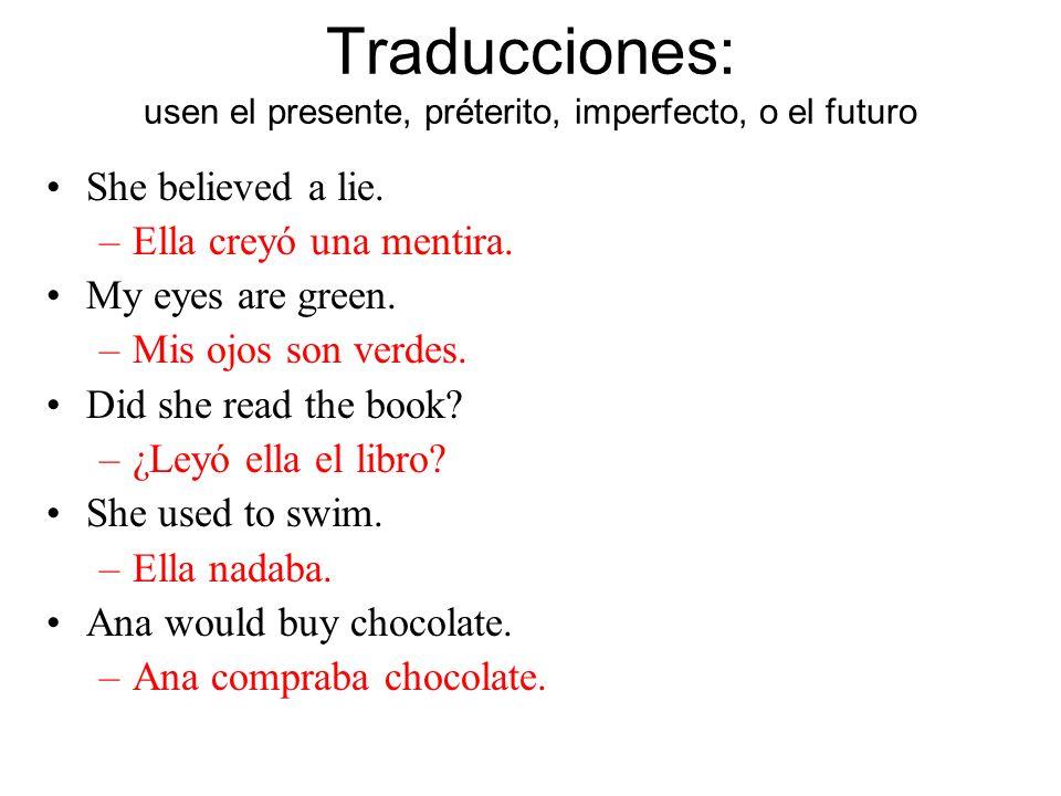 Traducciones: usen el presente, préterito, imperfecto, o el futuro She believed a lie.