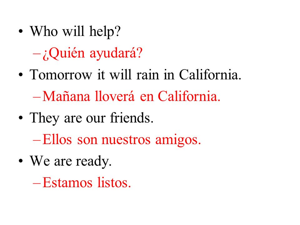 Who will help.–¿Quién ayudará. Tomorrow it will rain in California.