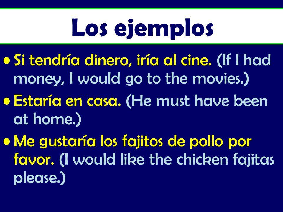Si tendría dinero, iría al cine. (If I had money, I would go to the movies.) Estaría en casa. (He must have been at home.) Me gustaría los fajitos de