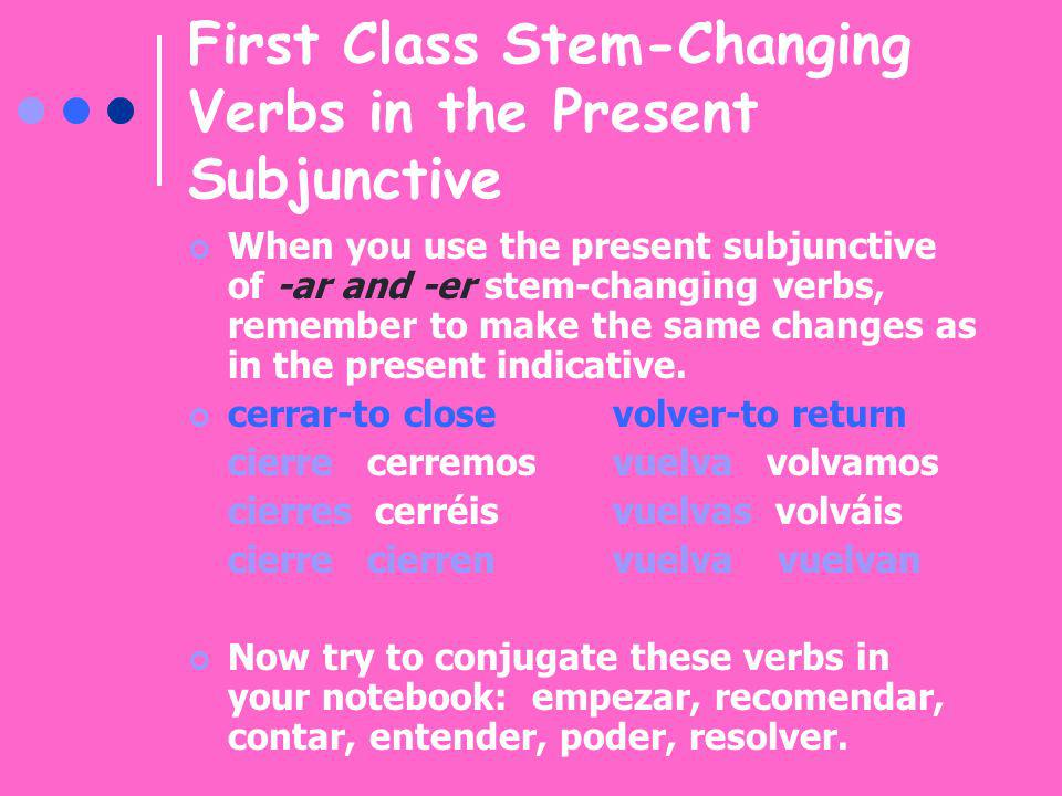 First Class Stem-Changing Verbs in the Present Subjunctive When you use the present subjunctive of -ar and -er stem-changing verbs, remember to make t