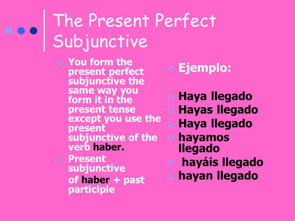 The Present Perfect Subjunctive You form the present perfect subjunctive the same way you form it in the present tense except you use the present subj