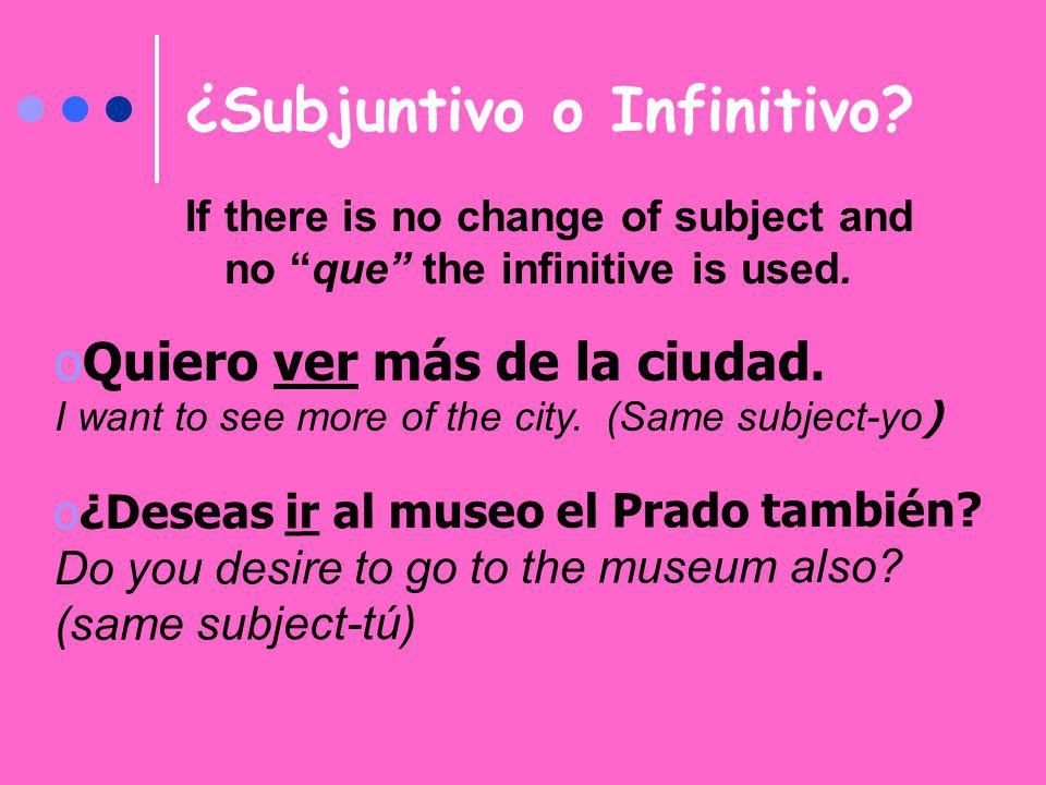 ¿Subjuntivo o Infinitivo? If there is no change of subject and no que the infinitive is used. oQuiero ver más de la ciudad. I want to see more of the