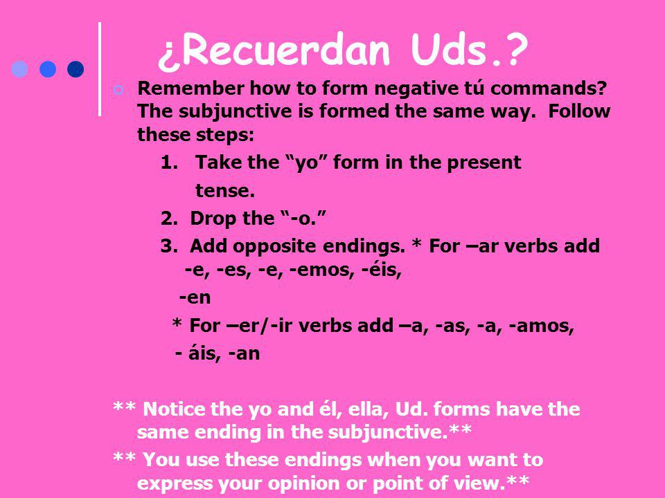 ¿ Recuerdan Uds.? Remember how to form negative tú commands? The subjunctive is formed the same way. Follow these steps: 1. Take the yo form in the pr