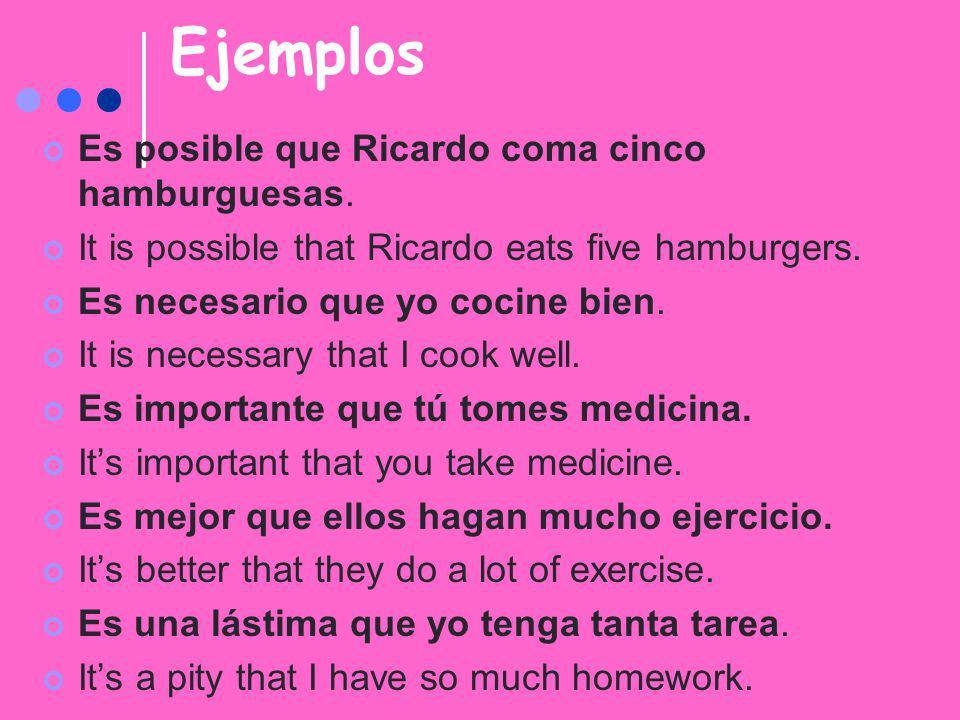 Ejemplos Es posible que Ricardo coma cinco hamburguesas. It is possible that Ricardo eats five hamburgers. Es necesario que yo cocine bien. It is nece