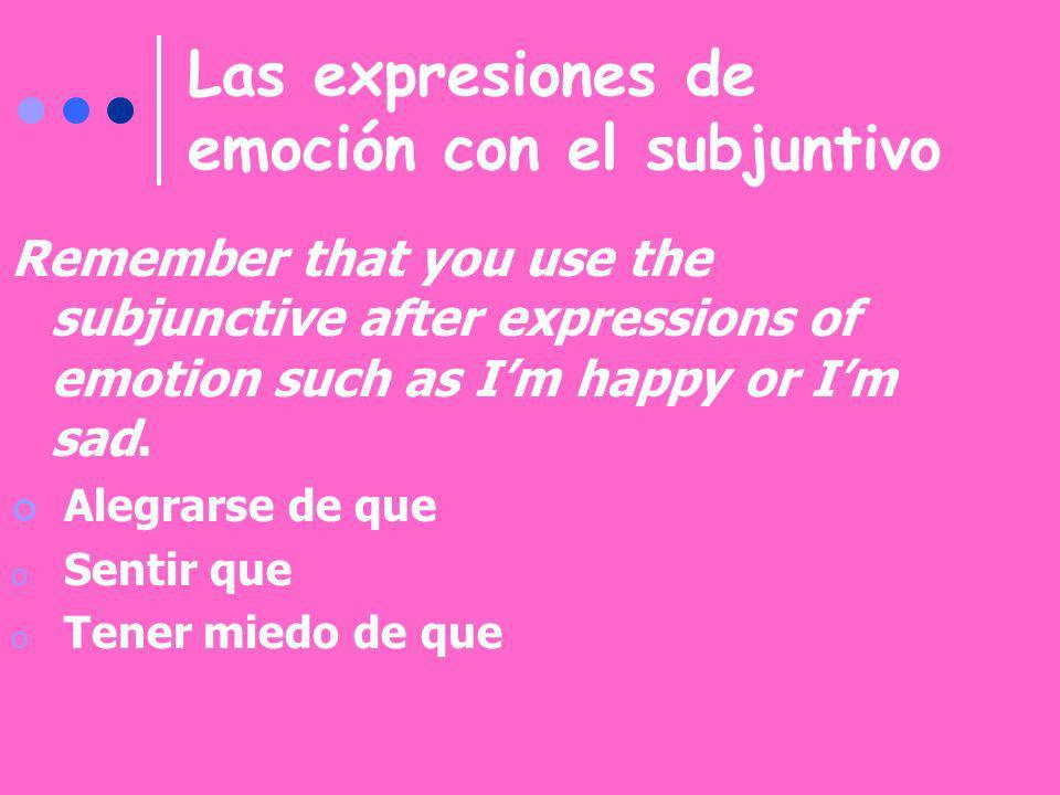 Las expresiones de emoción con el subjuntivo Remember that you use the subjunctive after expressions of emotion such as Im happy or Im sad. Alegrarse