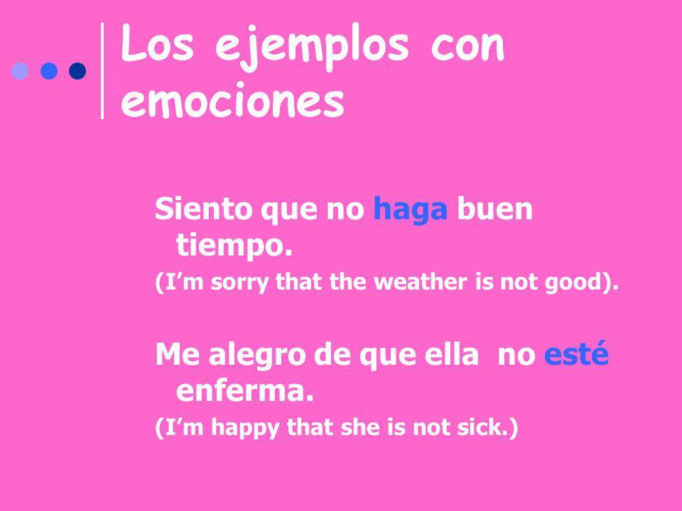 Los ejemplos con emociones Siento que no haga buen tiempo. (Im sorry that the weather is not good). Me alegro de que ella no esté enferma. (Im happy t