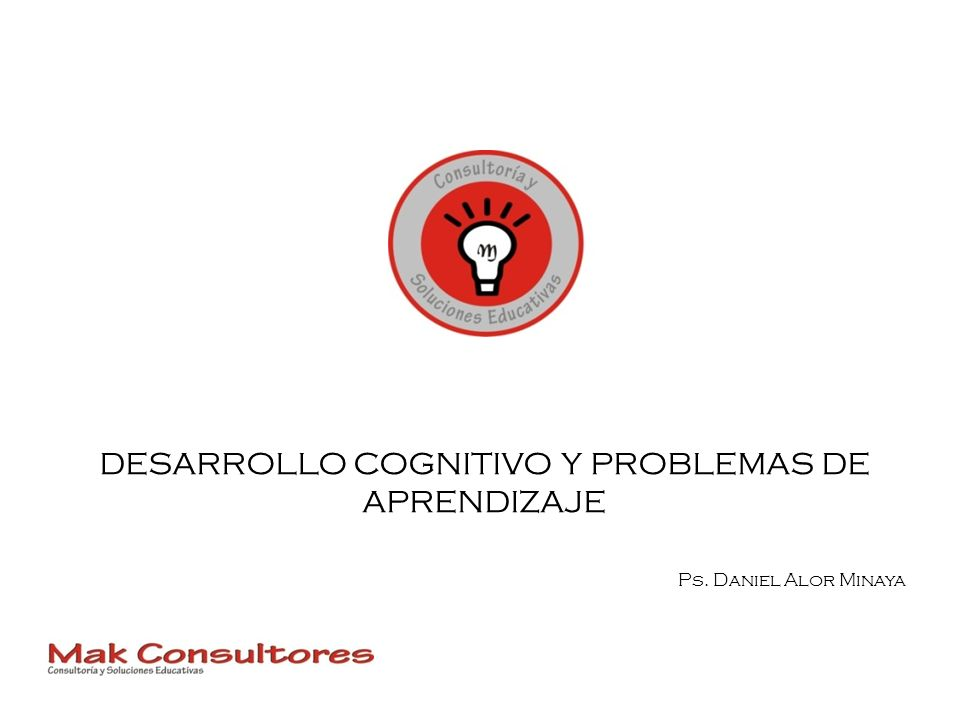 DESARROLLO COGNITIVO Y PROBLEMAS DE APRENDIZAJE Ps. Daniel Alor Minaya