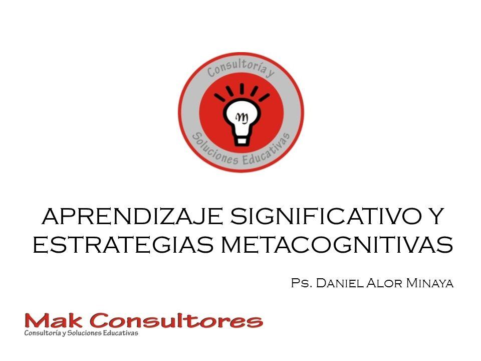 APRENDIZAJE SIGNIFICATIVO Y ESTRATEGIAS METACOGNITIVAS Ps. Daniel Alor Minaya