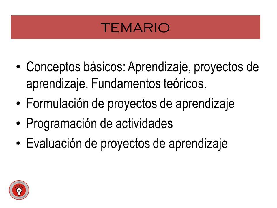 TEMARIO Conceptos básicos: Aprendizaje, proyectos de aprendizaje. Fundamentos teóricos. Formulación de proyectos de aprendizaje Programación de activi