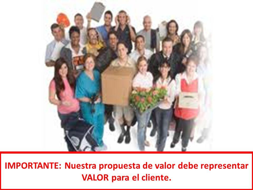 IMPORTANTE: Nuestra propuesta de valor debe representar VALOR para el cliente.