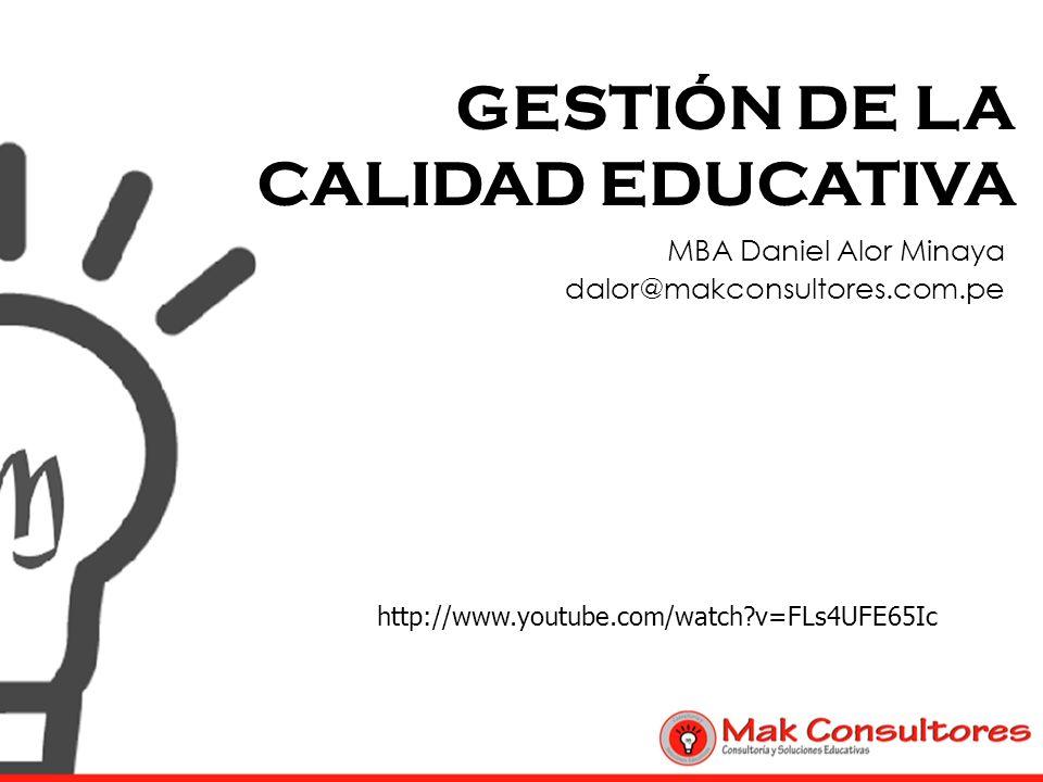 GESTIÓN DE LA CALIDAD EDUCATIVA MBA Daniel Alor Minaya dalor@makconsultores.com.pe http://www.youtube.com/watch?v=FLs4UFE65Ic