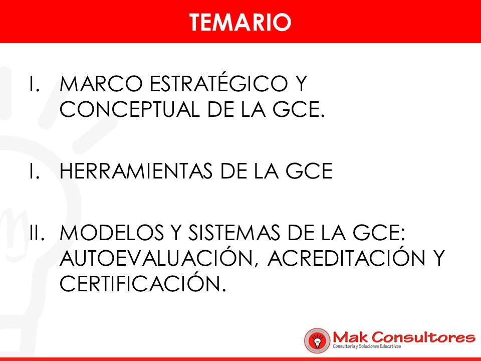 TEMARIO I.MARCO ESTRATÉGICO Y CONCEPTUAL DE LA GCE. I.HERRAMIENTAS DE LA GCE II.MODELOS Y SISTEMAS DE LA GCE: AUTOEVALUACIÓN, ACREDITACIÓN Y CERTIFICA