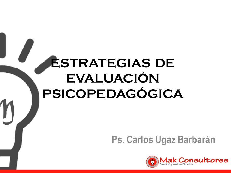ESTRATEGIAS DE EVALUACIÓN PSICOPEDAGÓGICA Ps. Carlos Ugaz Barbarán