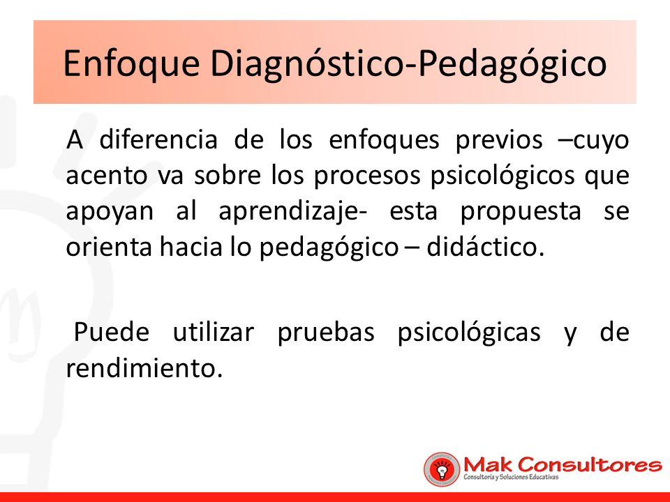 Enfoque Diagnóstico-Pedagógico A diferencia de los enfoques previos –cuyo acento va sobre los procesos psicológicos que apoyan al aprendizaje- esta pr