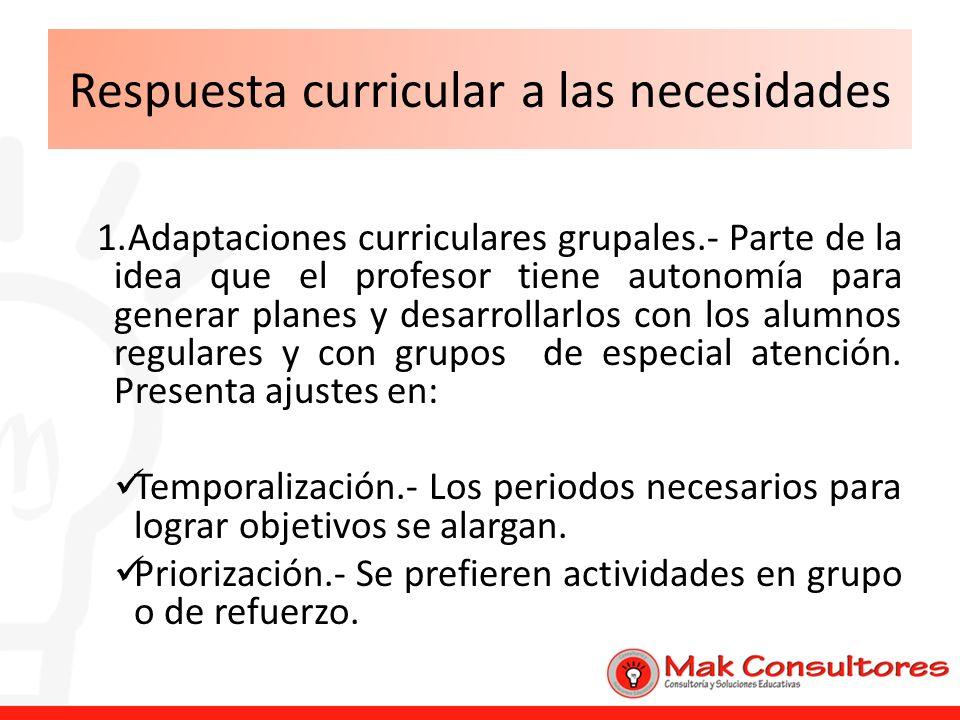 Respuesta curricular a las necesidades 1.Adaptaciones curriculares grupales.- Parte de la idea que el profesor tiene autonomía para generar planes y d