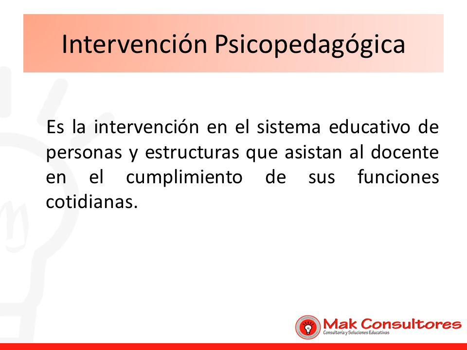 Intervención Psicopedagógica Es la intervención en el sistema educativo de personas y estructuras que asistan al docente en el cumplimiento de sus fun