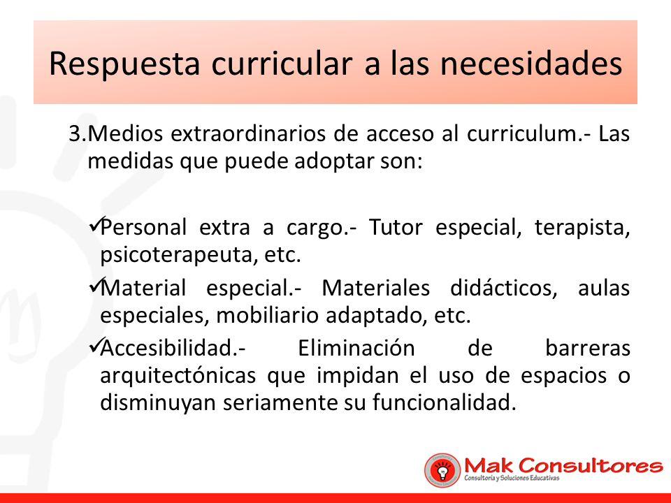 Respuesta curricular a las necesidades 3.Medios extraordinarios de acceso al curriculum.- Las medidas que puede adoptar son: Personal extra a cargo.-
