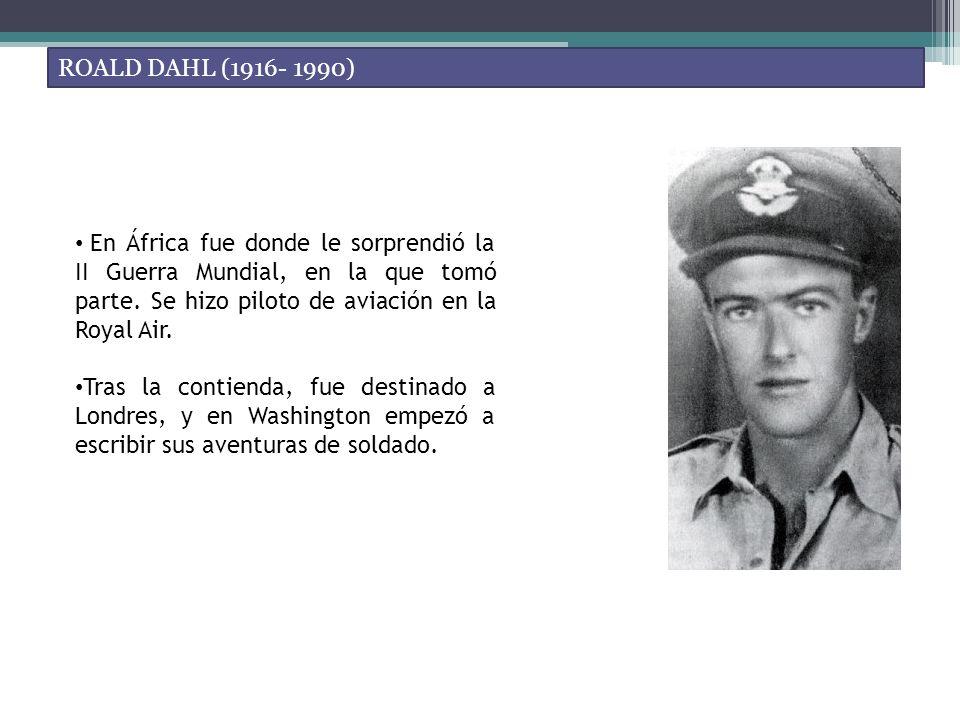 ROALD DAHL (1916- 1990) En África fue donde le sorprendió la II Guerra Mundial, en la que tomó parte. Se hizo piloto de aviación en la Royal Air. Tras
