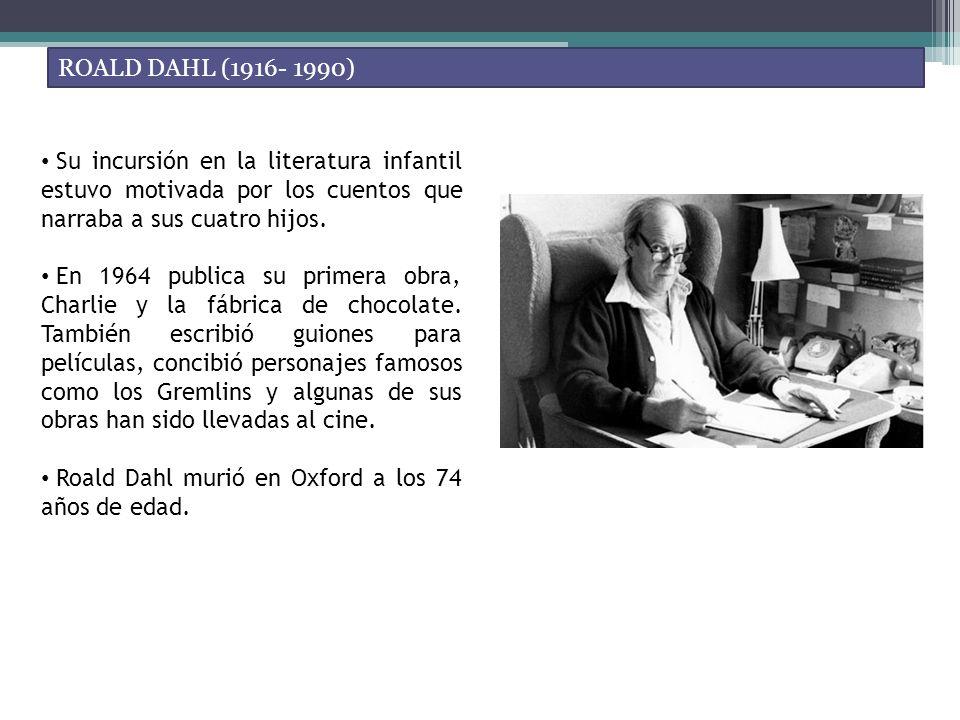 ROALD DAHL (1916- 1990) Su incursión en la literatura infantil estuvo motivada por los cuentos que narraba a sus cuatro hijos. En 1964 publica su prim