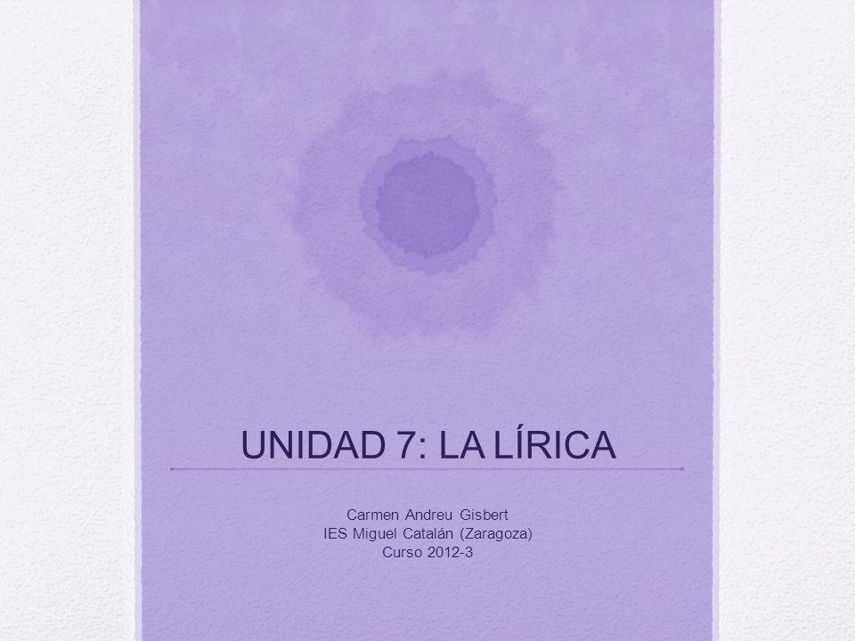 UNIDAD 7: LA LÍRICA Carmen Andreu Gisbert IES Miguel Catalán (Zaragoza) Curso 2012-3