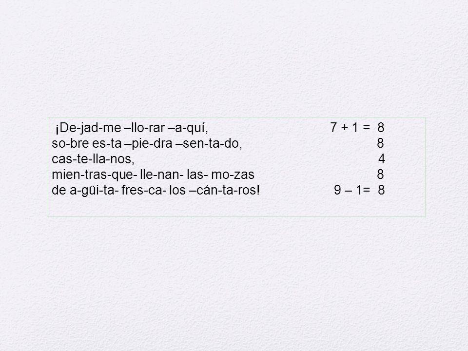 ¡De-jad-me –llo-rar –a-quí, 7 + 1 = 8 so-bre es-ta –pie-dra –sen-ta-do, 8 cas-te-lla-nos, 4 mien-tras-que- lle-nan- las- mo-zas 8 de a-güi-ta- fres-ca