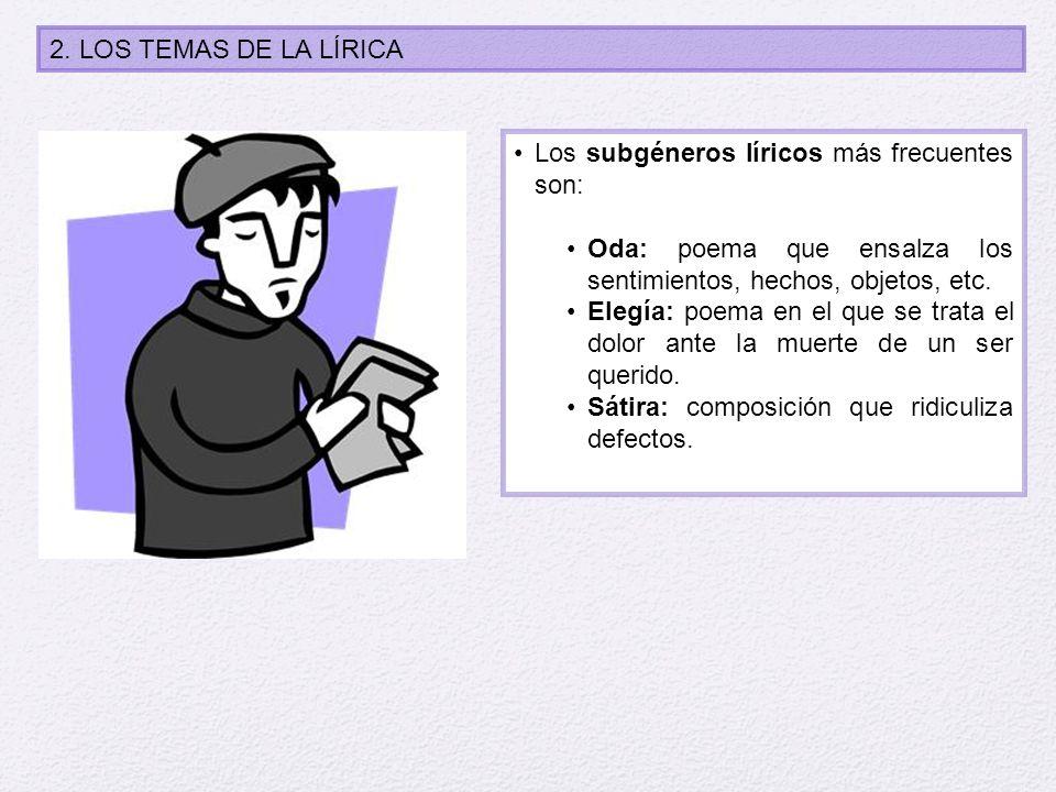 2. LOS TEMAS DE LA LÍRICA Los subgéneros líricos más frecuentes son: Oda: poema que ensalza los sentimientos, hechos, objetos, etc. Elegía: poema en e