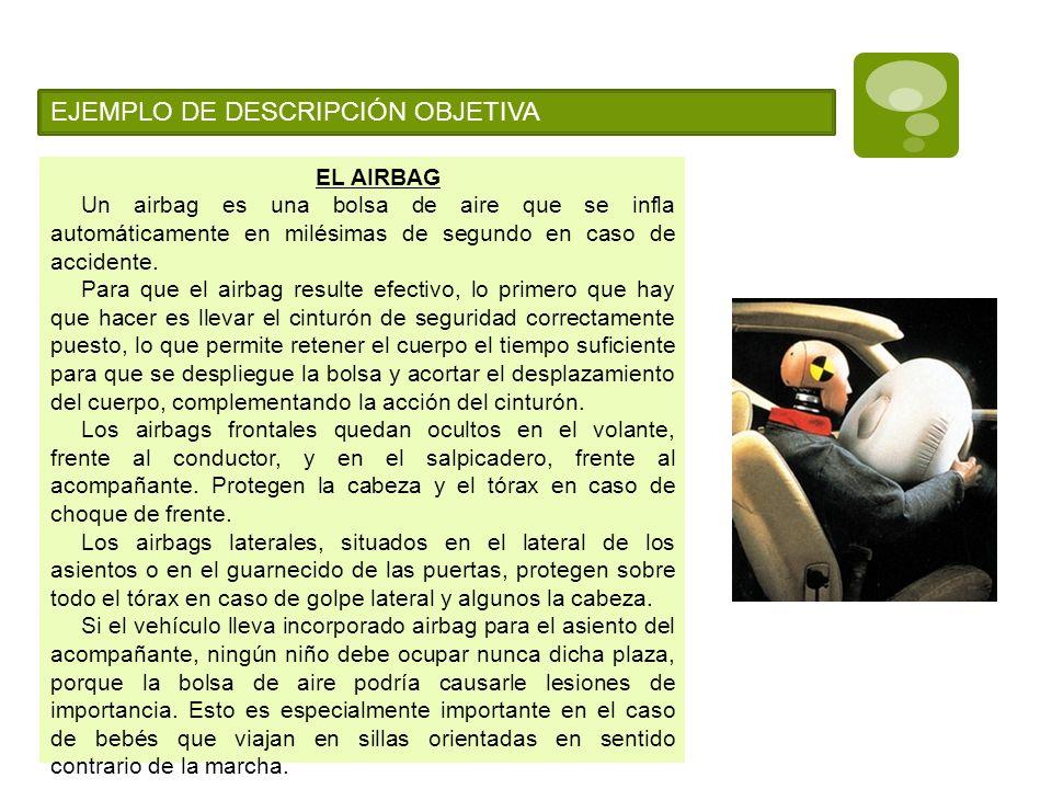 EJEMPLO DE DESCRIPCIÓN OBJETIVA EL AIRBAG Un airbag es una bolsa de aire que se infla automáticamente en milésimas de segundo en caso de accidente. Pa