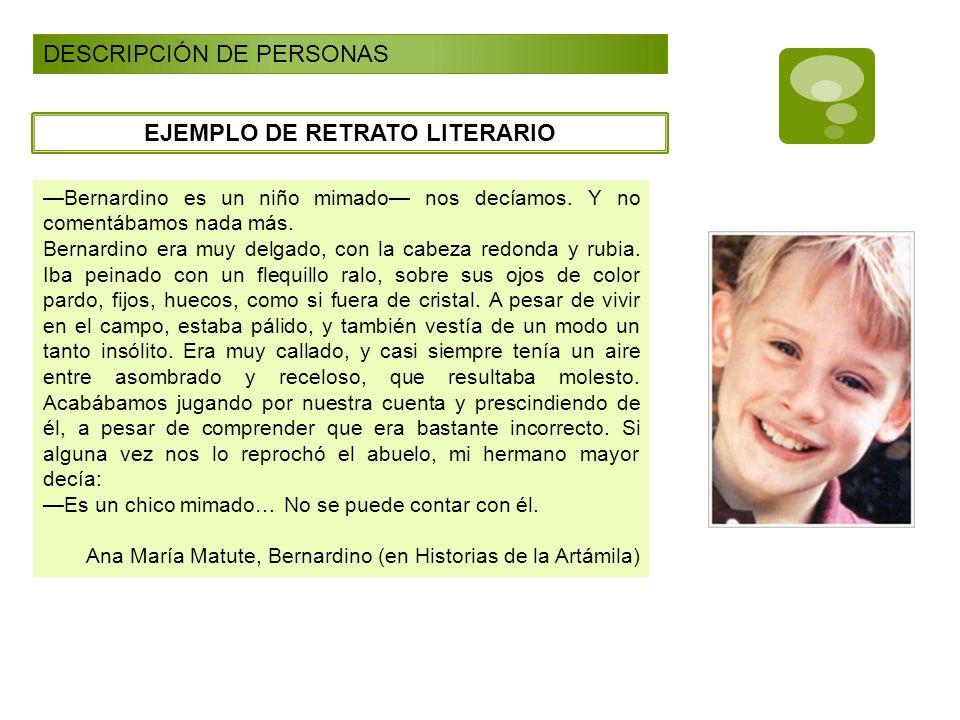 DESCRIPCIÓN DE PERSONAS EJEMPLO DE RETRATO LITERARIO Bernardino es un niño mimado nos decíamos. Y no comentábamos nada más. Bernardino era muy delgado