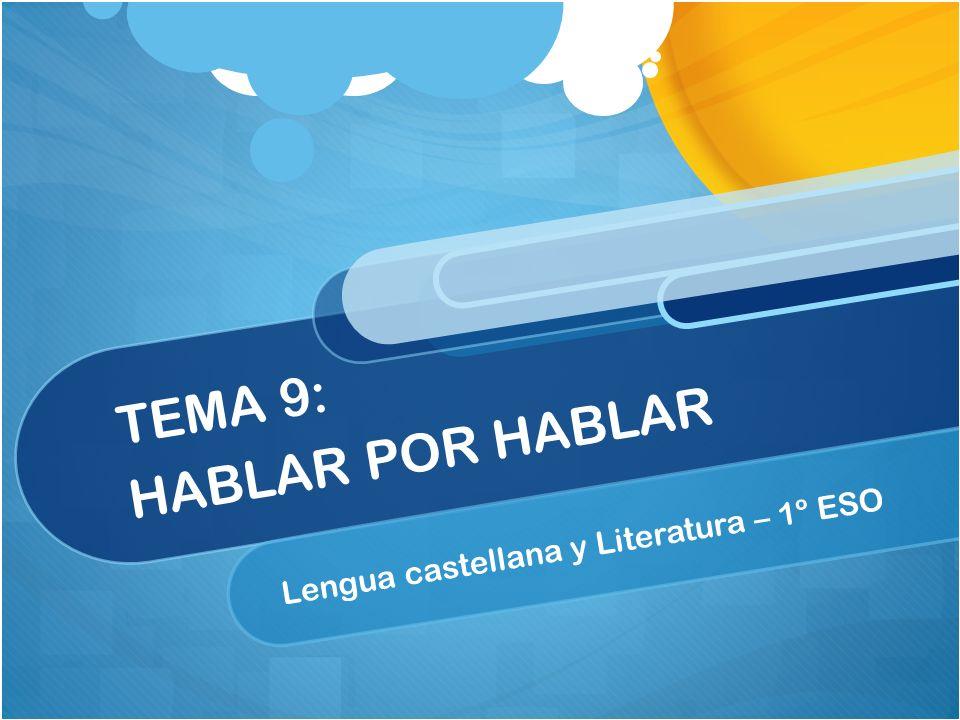 TEMA 9: HABLAR POR HABLAR Lengua castellana y Literatura – 1º ESO