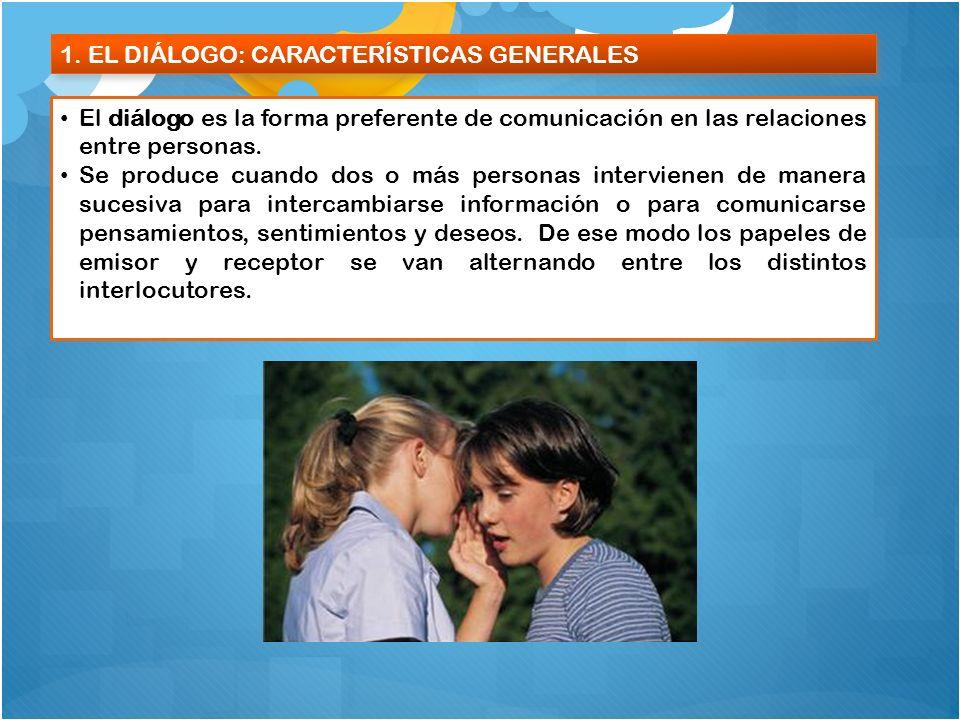 1. EL DIÁLOGO: CARACTERÍSTICAS GENERALES El diálogo es la forma preferente de comunicación en las relaciones entre personas. Se produce cuando dos o m