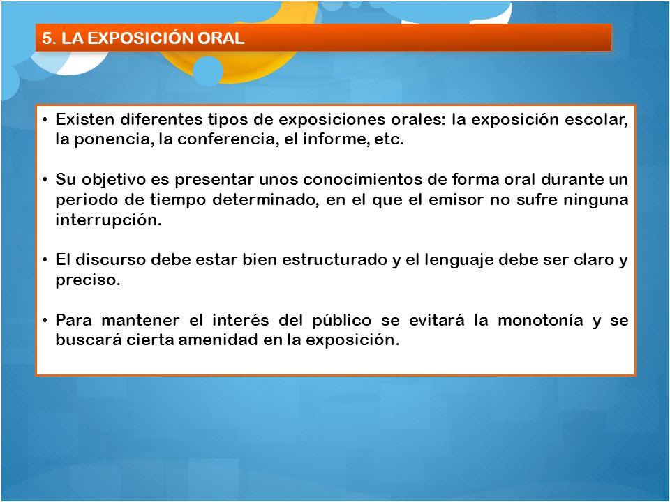 5. LA EXPOSICIÓN ORAL Existen diferentes tipos de exposiciones orales: la exposición escolar, la ponencia, la conferencia, el informe, etc. Su objetiv