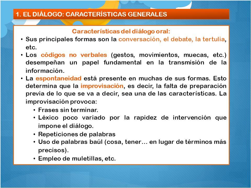 1. EL DIÁLOGO: CARACTERÍSTICAS GENERALES Características del diálogo oral: Sus principales formas son la conversación, el debate, la tertulia, etc. Lo