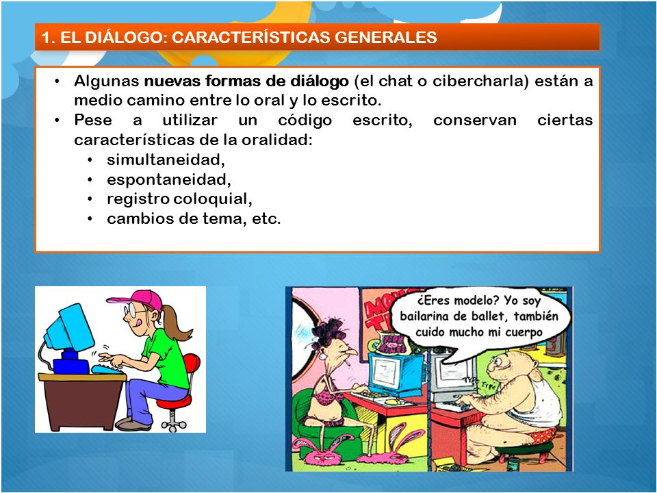 1. EL DIÁLOGO: CARACTERÍSTICAS GENERALES Algunas nuevas formas de diálogo (el chat o cibercharla) están a medio camino entre lo oral y lo escrito. Pes