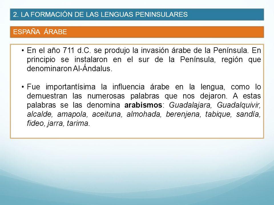 2. LA FORMACIÓN DE LAS LENGUAS PENINSULARES ESPAÑA ÁRABE En el año 711 d.C. se produjo la invasión árabe de la Península. En principio se instalaron e