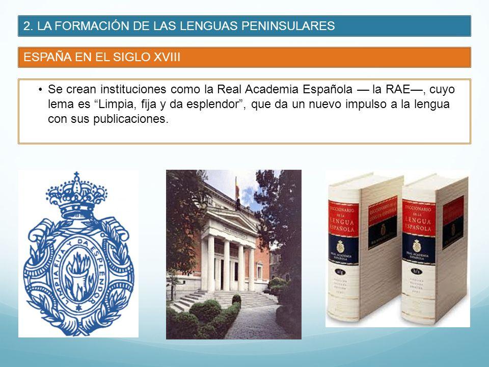 2. LA FORMACIÓN DE LAS LENGUAS PENINSULARES ESPAÑA EN EL SIGLO XVIII Se crean instituciones como la Real Academia Española la RAE, cuyo lema es Limpia