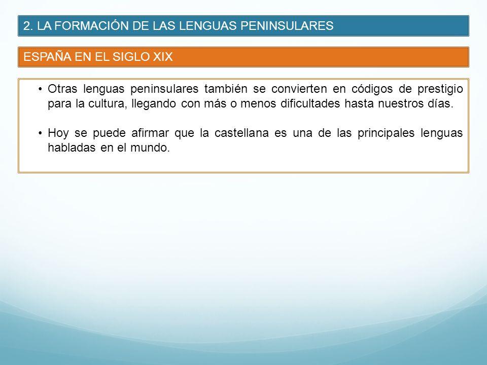 2. LA FORMACIÓN DE LAS LENGUAS PENINSULARES ESPAÑA EN EL SIGLO XIX Otras lenguas peninsulares también se convierten en códigos de prestigio para la cu