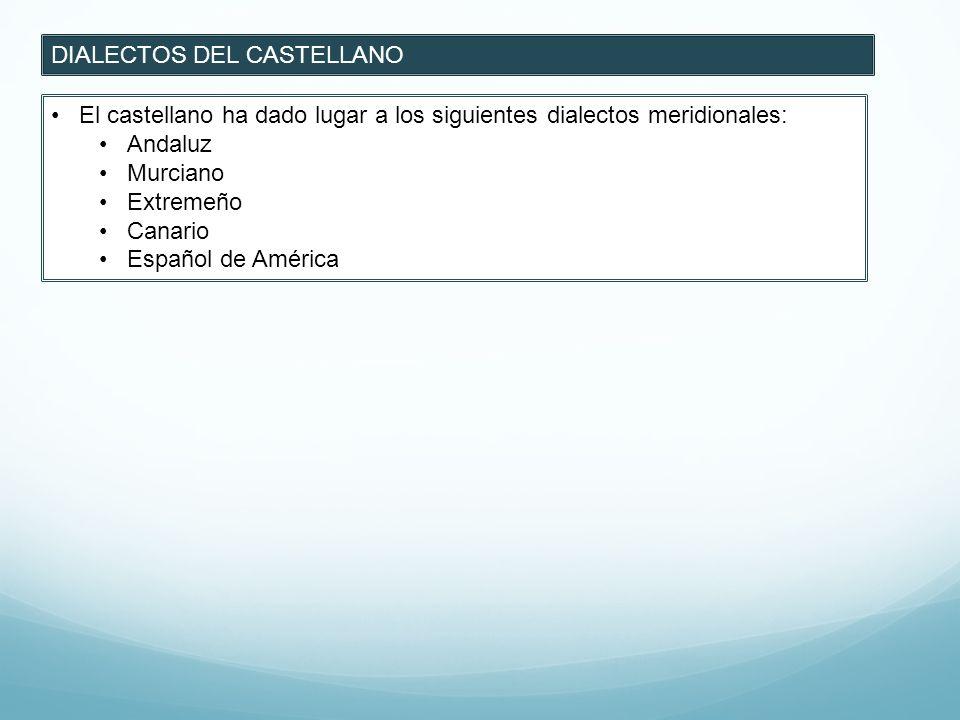 DIALECTOS DEL CASTELLANO El castellano ha dado lugar a los siguientes dialectos meridionales: Andaluz Murciano Extremeño Canario Español de América