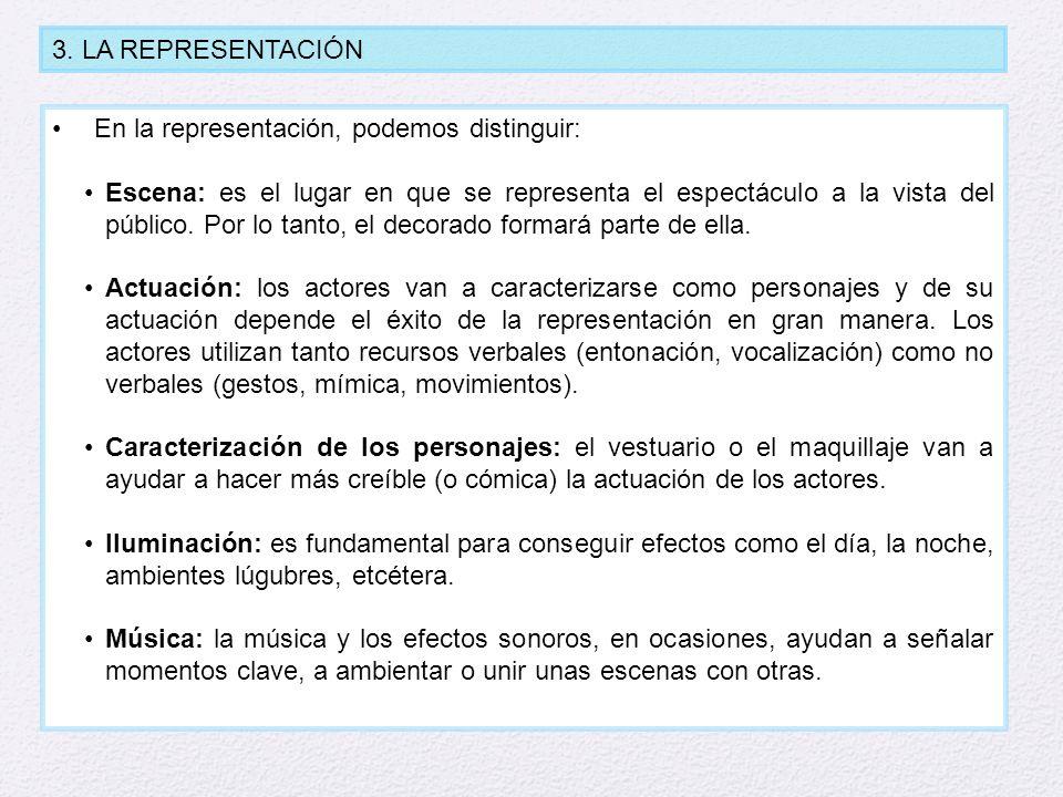 3. LA REPRESENTACIÓN En la representación, podemos distinguir: Escena: es el lugar en que se representa el espectáculo a la vista del público. Por lo