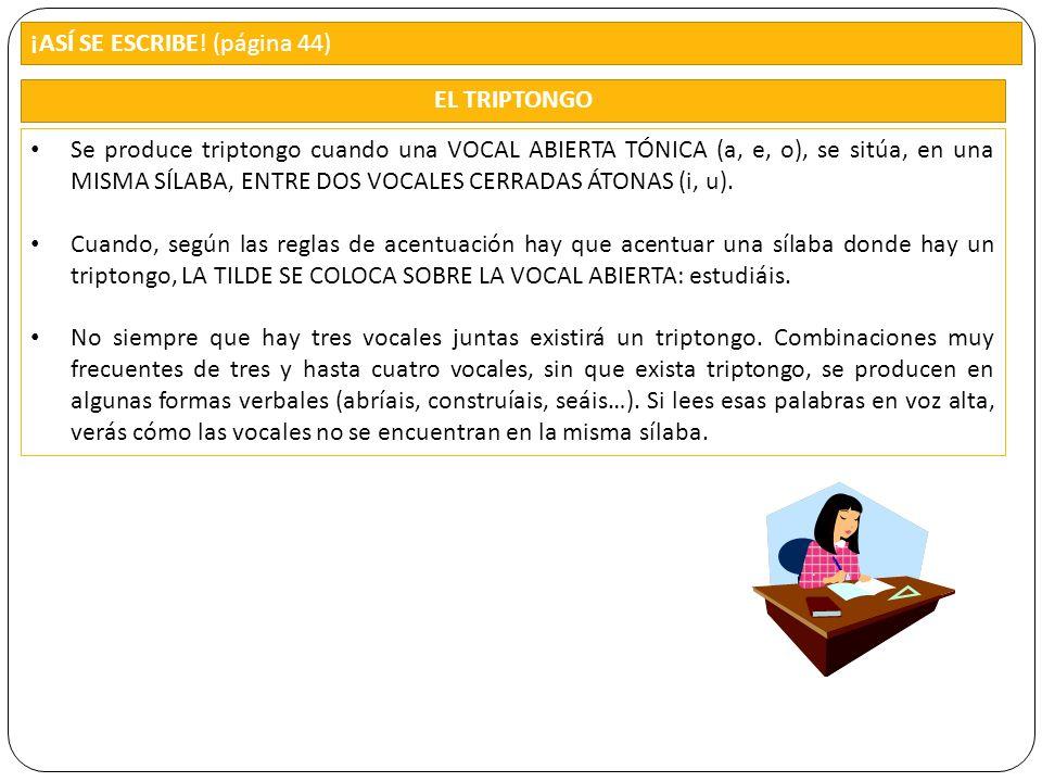 ¡ASÍ SE ESCRIBE! (página 44) Se produce triptongo cuando una VOCAL ABIERTA TÓNICA (a, e, o), se sitúa, en una MISMA SÍLABA, ENTRE DOS VOCALES CERRADAS