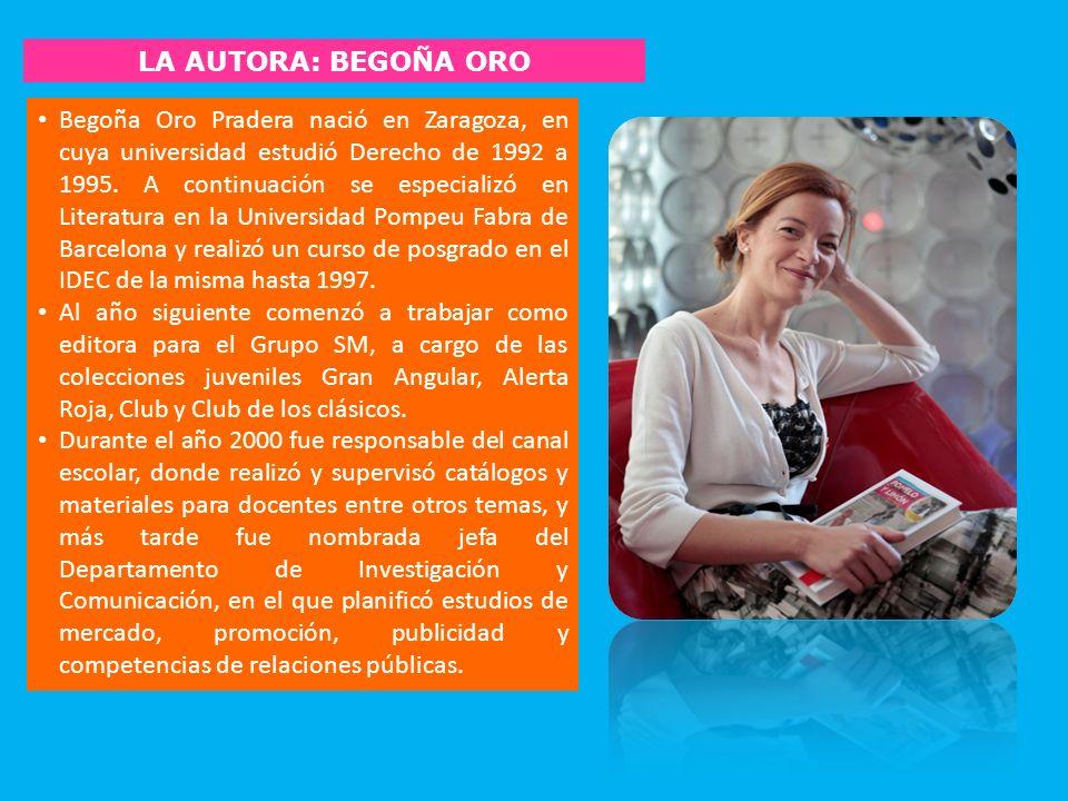 LA AUTORA: BEGOÑA ORO Begoña Oro Pradera nació en Zaragoza, en cuya universidad estudió Derecho de 1992 a 1995. A continuación se especializó en Liter